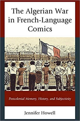 The Algerian War in French-Language Comics: Postcolonial Memory, History, and Subjectivity by Jennifer Howell (E-Book)