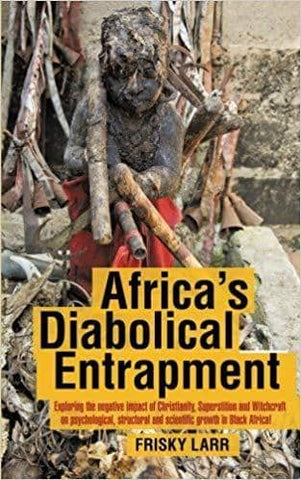 Download Africa's Diabolical Entrapment; Exploring the Negative Impact of Christianity, Superstition and Witchcraft .. in Black Africa (E-Book), Urban Books, Black History and more at United Black Books! www.UnitedBlackBooks.org