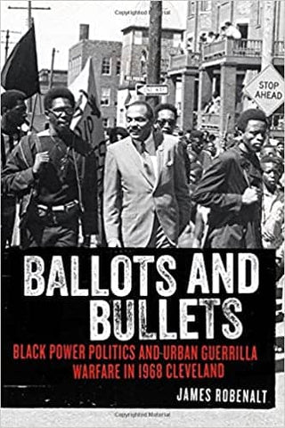Ballots and Bullets: Black Power Politics and Urban Guerrilla Warfare in 1968 Cleveland by James Robenalt (E-Book)