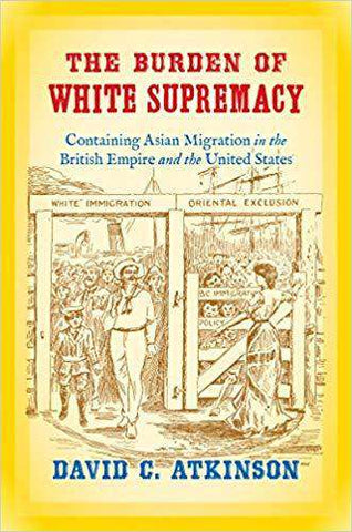 The Burden of White Supremacy; Containing Asian Migration in the British Empire and the United States (E-Book)