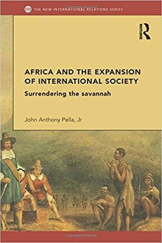 Africa and the Expansion of International Society: Surrendering the Savannah by John Anthony Pella Jr. (E-Book)