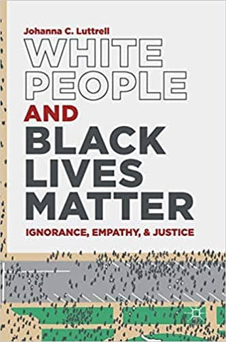 White People and Black Lives Matter: Ignorance, Empathy, and Justice by Johanna C. Luttrell (E-Book)