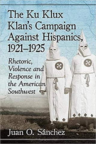 The Ku Klux Klan's Campaign Against Hispanics, 1921-1925: Rhetoric, Violence and Response in the American Southwest by Juan O. Sanchez (E-Book)
