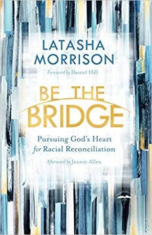 Be the Bridge: Pursuing God's Heart for Racial Reconciliation by Latasha Morrison (E-Book)