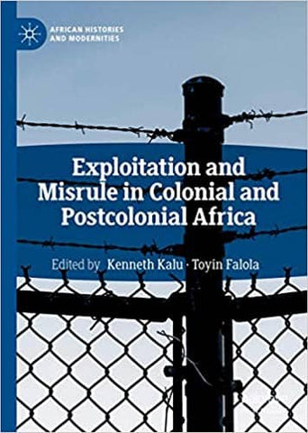 Exploitation and Misrule in Colonial and Postcolonial Africa Edited by Kenneth Kalu & Toyin Falola (E-Book)