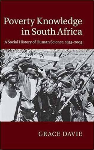 Poverty Knowledge in South Africa; a Social History of Human Science, 1855-2005 (2015)