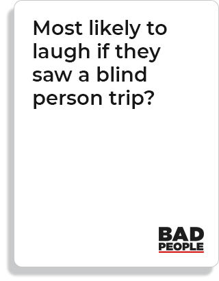 Most likely to laugh if they saw a blind person trip?