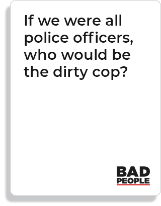 If we were all police officers, who would be the dirty cop?