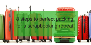 8 Steps to Perfect Packing for a Scrapbooking Retreat