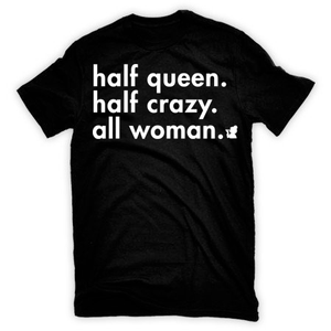 """Half Queen. Half Crazy. All Woman."" (order one size larger)"