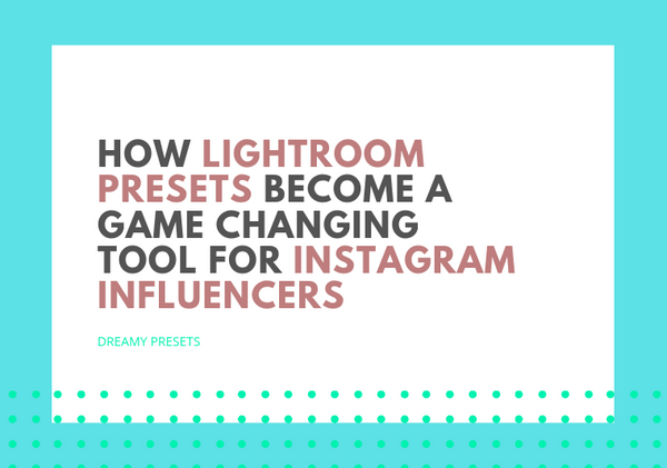 How Lightroom Presets Become a Game Changing Tool for Instagram Influencers