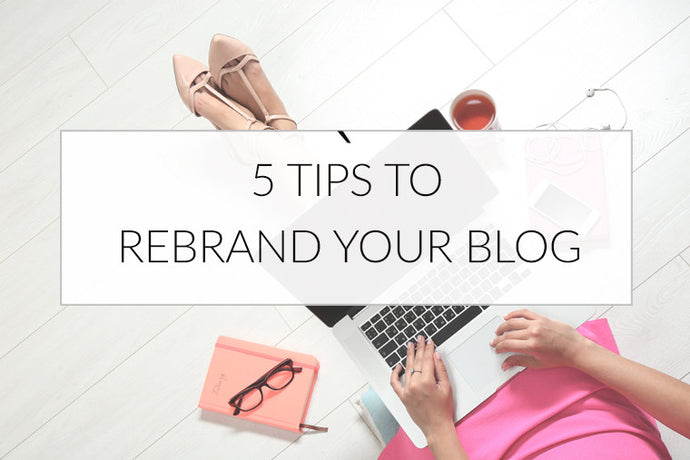5 Tips To Rebrand Your Blog