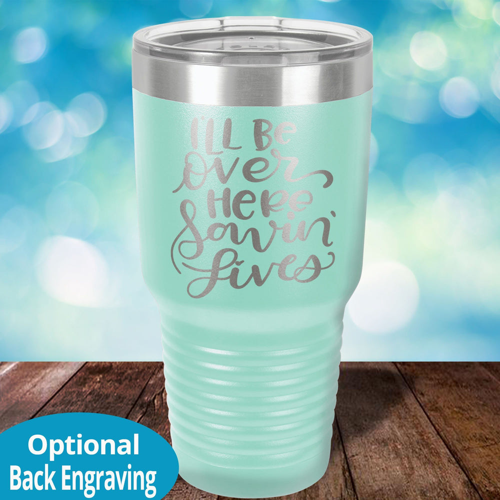 I'll be over here saving lives Laser Etched Tumbler
