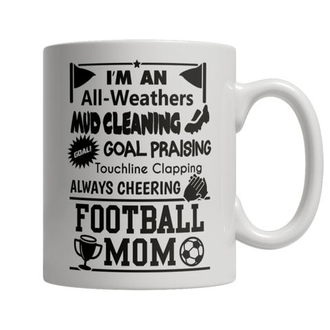 """I'm An All-Weathers, Mud Cleaning, Goal Praising, Touchline Clapping, Always Cheering, Football Mom"" 11 Oz White Coffee Mug"