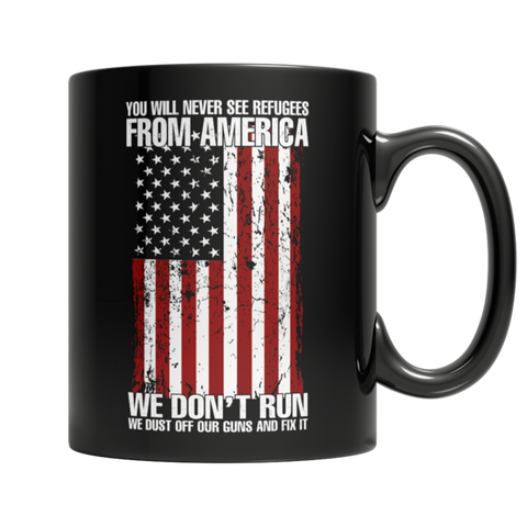 """You Will Never See Refugees From America. We Don't Run: We Dust Off Our Guns And Fix It"" 11 Oz Black Coffee Mug"