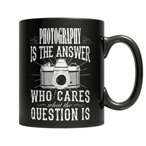 """Photography Is The Answer: Who Cares What The Question Is"" 11 Oz Black Coffee Mug"