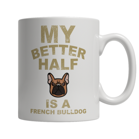 """My Better Half Is A French Bulldog"" 11 Oz White Coffee Mug"