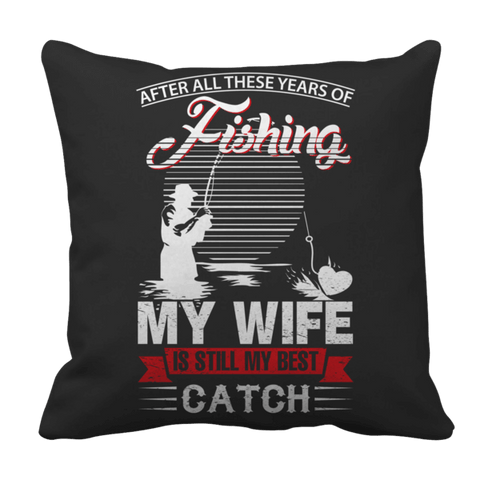 """After All These Years Of Fishing, My Wife Is Still My Best Catch"", 16"" x 16"" Black Pillow Case"
