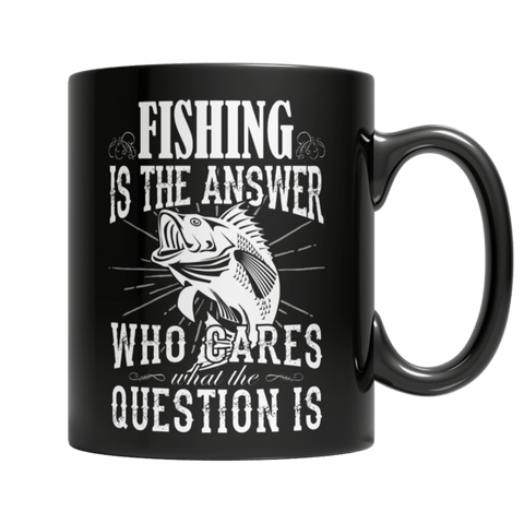 """Fishing Is The Answer; Who Cares What The Question Is"" 11 Oz Black Coffee Mug"