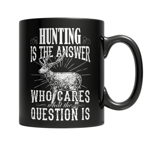 """Hunting Is The Answer; Who Cares What The Question Is"" 11 Oz Black Coffee Mug"