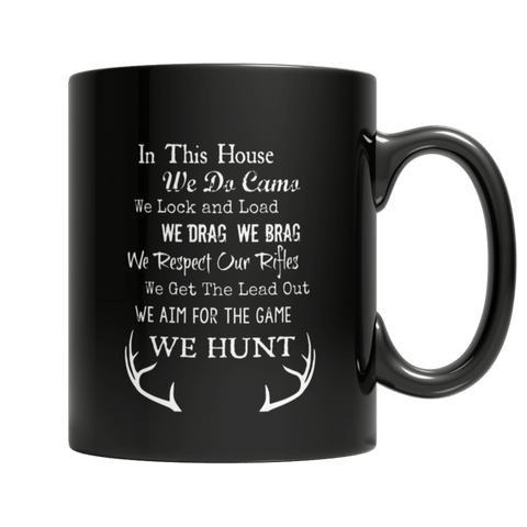 """In This House We Do Camo; We Lock And Load; We Drag; We Brag; We Respect Our Rifles; We Get The Lead Out; We Aim For The Game; We Hunt"" 11 Oz Black Coffee Mug"