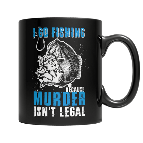 """I Go Fishing Because Murder Isn't Legal"" 11 Oz Black Coffee Mug"