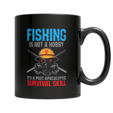 """Fishing Is Not A Hobby; It's A Post Apocalyptic Survival Skill"" 11 Oz Black Coffee Mug"