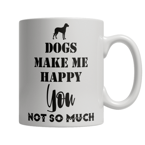 """Dogs Make Me Happy; You, Not So Much"" 11 Oz White Coffee Mug"