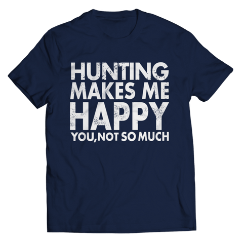 """Hunting Makes Me Happy: You, Not So Much"" Unisex Navy Blue T Shirt"