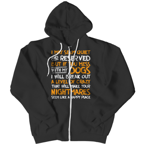 """I May Seem Quiet And Reserved: But If You Mess With My Dogs, I Will Break Out A Level Of Crazy That Will Make Your Nightmares Seem Like A Happy Place"" Black Zipper Hoodie"