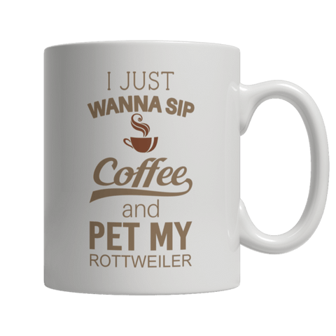 """I Just Wanna Sip Coffee And Pet My Rottweiler"" 11 Oz White Coffee Mug"