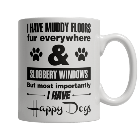 """I Have Muddy Floors, Fur Everywhere & Slobbery Windows; But Most Importantly, I Have Happy Dogs"" 11 Oz White Coffee Mug"