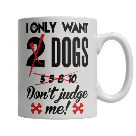 """I Only Want Dogs; Don't Judge Me!"" 11 Oz White Coffee Mug"
