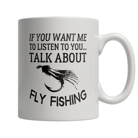 """If You Want Me To Listen To You, Talk About Fly Fishing"" 11 Oz White Coffee Mug"