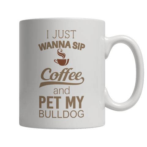 """I Just Wanna Sip Coffee And Pet My Bulldog"" 11 Oz White Coffee Mug"