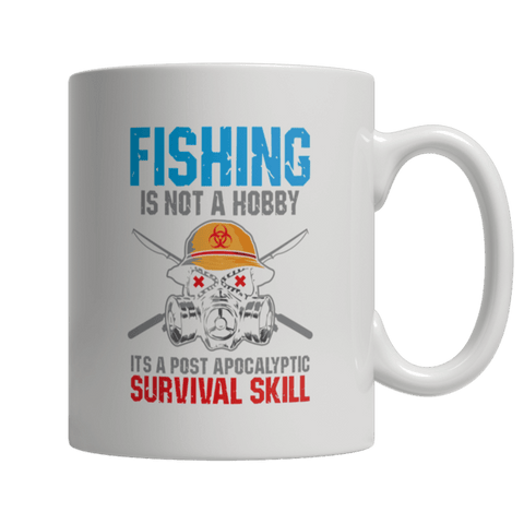 """Fishing Is Not A Hobby; It's A Post Apocalyptic Survival Skill"" 11 Oz White Coffee Mug"