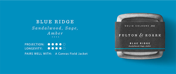 Blue Ridge Solid Fragrance/Cologne. Notes: Sandalwood, Sage, Amber. Projection and Longevity 4/5. Pairs well with: a canvas field jacket.