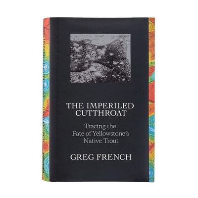 The Imperiled Cutthroat: Tracing The Fate Of Yellowstone's Native Trout By Greg French