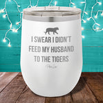 I Didn't Feed My Husband To The Tigers 12oz Stemless Wine Cup
