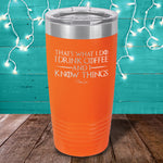 I Drink Coffee And I Know Things Laser Etched Tumbler