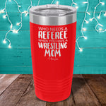 Who Needs A Referee When You Have A Wrestling Mom Laser Etched Tumbler