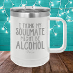 I Think My Soulmate Might Be Alcohol 15oz Coffee Mug Tumbler