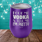 Pour Me Vodka And Tell Me Im Pretty Laser Etched Tumbler