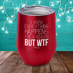 I Know Everything Happens For A Reason But WTF Laser Etched Tumbler