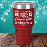 The Weather Outside Is So Disrespectful Laser Etched Tumbler