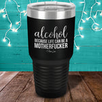 Alcohol Because Life Can Be A Motherfucker Laser Etched Tumbler
