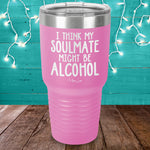 I Think My Soulmate Might Be Alcohol Laser Etched Tumbler