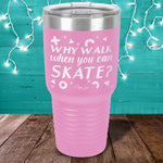 Why Walk When You Can Skate? Laser Etched Tumbler