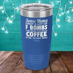 Some Moms Drop A Lot Of F Bombs And Drink Coffee Laser Etched Tumbler