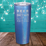 Beer Is Just Like Duct Tape Laser Etched Tumbler